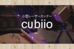 【Cubiio(キュビオ)】小型で持ち運びが可能なレーザーカッターのレビュー